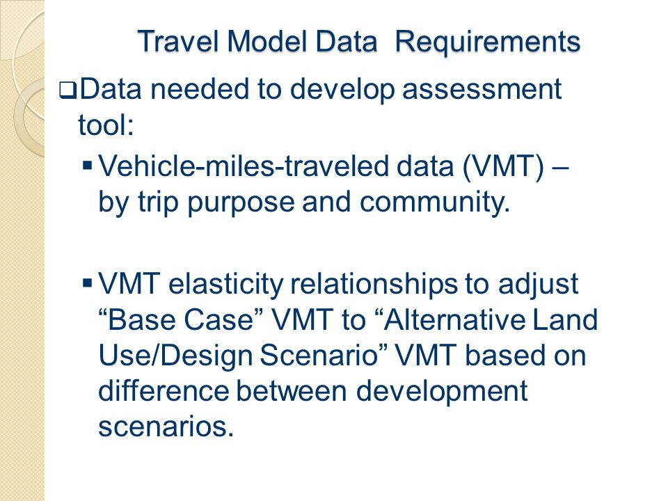 Travel Model Data Requirements  Data needed to develop assessment tool:  Vehicle-miles-traveled data (VMT) – by trip purpose and community.  VMT el