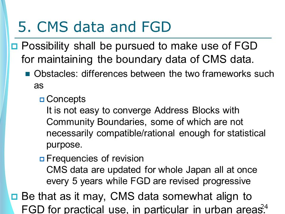 5. CMS data and FGD  Possibility shall be pursued to make use of FGD for maintaining the boundary data of CMS data. Obstacles: differences between th