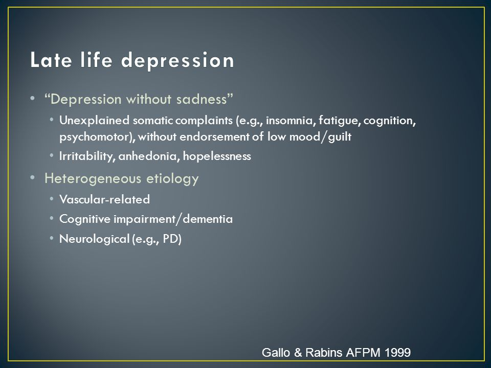 Depression without sadness Unexplained somatic complaints (e.g., insomnia, fatigue, cognition, psychomotor), without endorsement of low mood/guilt Irritability, anhedonia, hopelessness Heterogeneous etiology Vascular-related Cognitive impairment/dementia Neurological (e.g., PD) Gallo & Rabins AFPM 1999