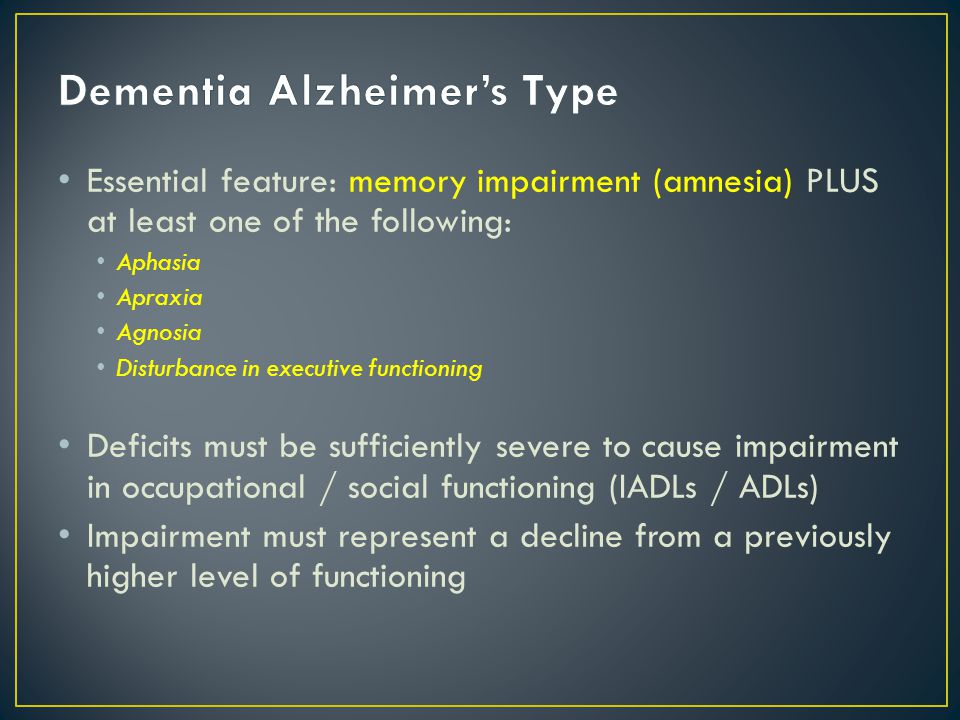 Essential feature: memory impairment (amnesia) PLUS at least one of the following: Aphasia Apraxia Agnosia Disturbance in executive functioning Deficits must be sufficiently severe to cause impairment in occupational / social functioning (IADLs / ADLs) Impairment must represent a decline from a previously higher level of functioning