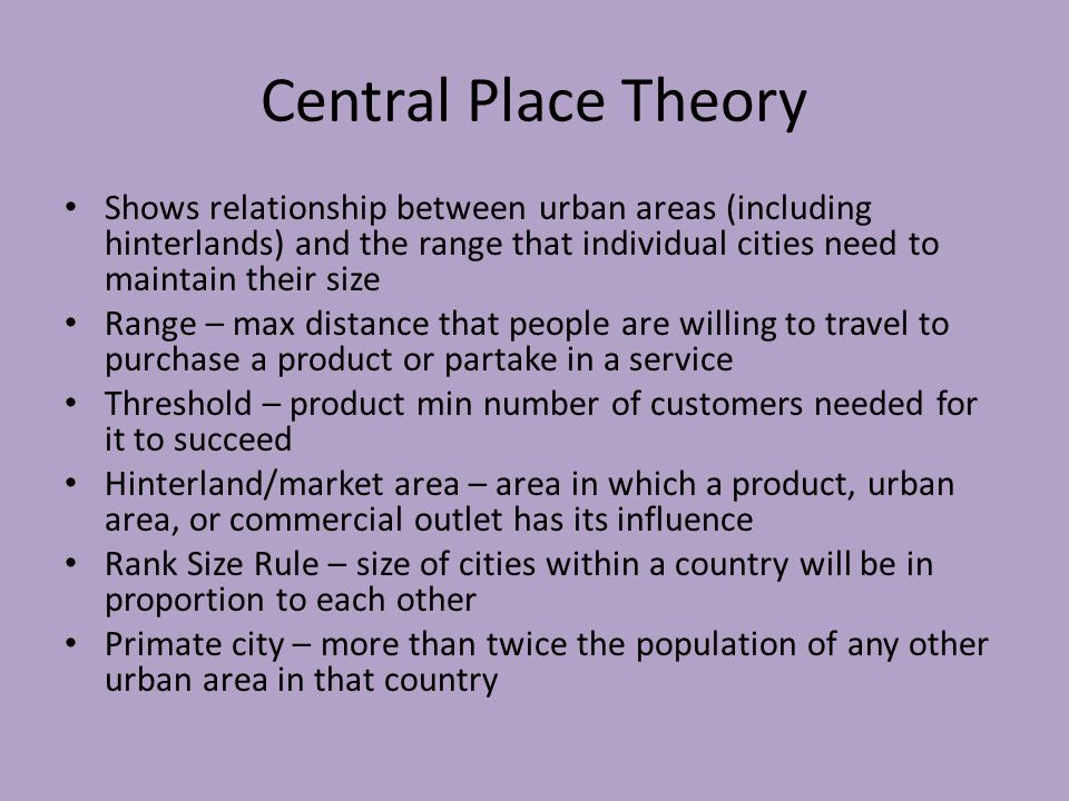 Central Place Theory Shows relationship between urban areas (including hinterlands) and the range that individual cities need to maintain their size Range – max distance that people are willing to travel to purchase a product or partake in a service Threshold – product min number of customers needed for it to succeed Hinterland/market area – area in which a product, urban area, or commercial outlet has its influence Rank Size Rule – size of cities within a country will be in proportion to each other Primate city – more than twice the population of any other urban area in that country
