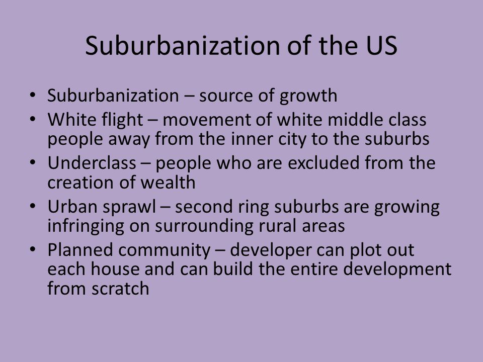 Suburbanization of the US Suburbanization – source of growth White flight – movement of white middle class people away from the inner city to the suburbs Underclass – people who are excluded from the creation of wealth Urban sprawl – second ring suburbs are growing infringing on surrounding rural areas Planned community – developer can plot out each house and can build the entire development from scratch