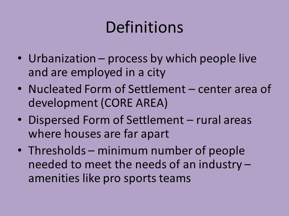 Definitions Urbanization – process by which people live and are employed in a city Nucleated Form of Settlement – center area of development (CORE AREA) Dispersed Form of Settlement – rural areas where houses are far apart Thresholds – minimum number of people needed to meet the needs of an industry – amenities like pro sports teams