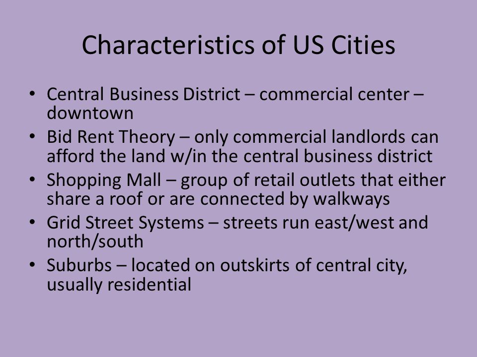 Characteristics of US Cities Central Business District – commercial center – downtown Bid Rent Theory – only commercial landlords can afford the land w/in the central business district Shopping Mall – group of retail outlets that either share a roof or are connected by walkways Grid Street Systems – streets run east/west and north/south Suburbs – located on outskirts of central city, usually residential