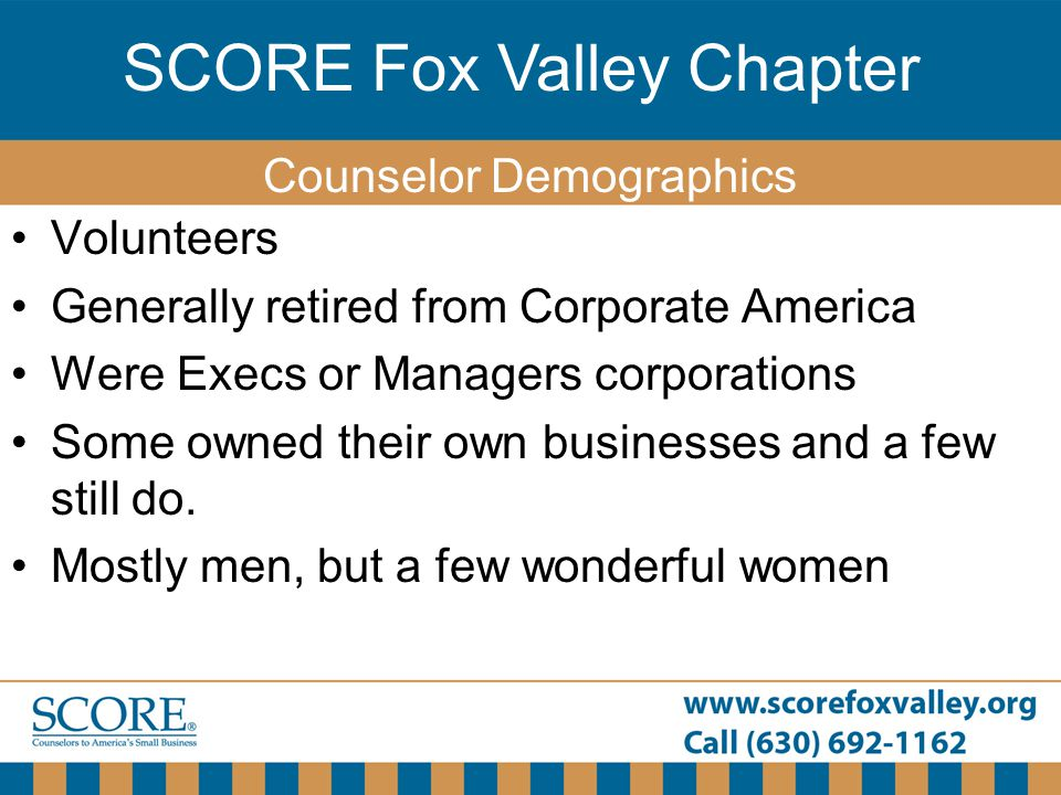 SCORE Fox Valley Chapter Volunteers Generally retired from Corporate America Were Execs or Managers corporations Some owned their own businesses and a few still do.
