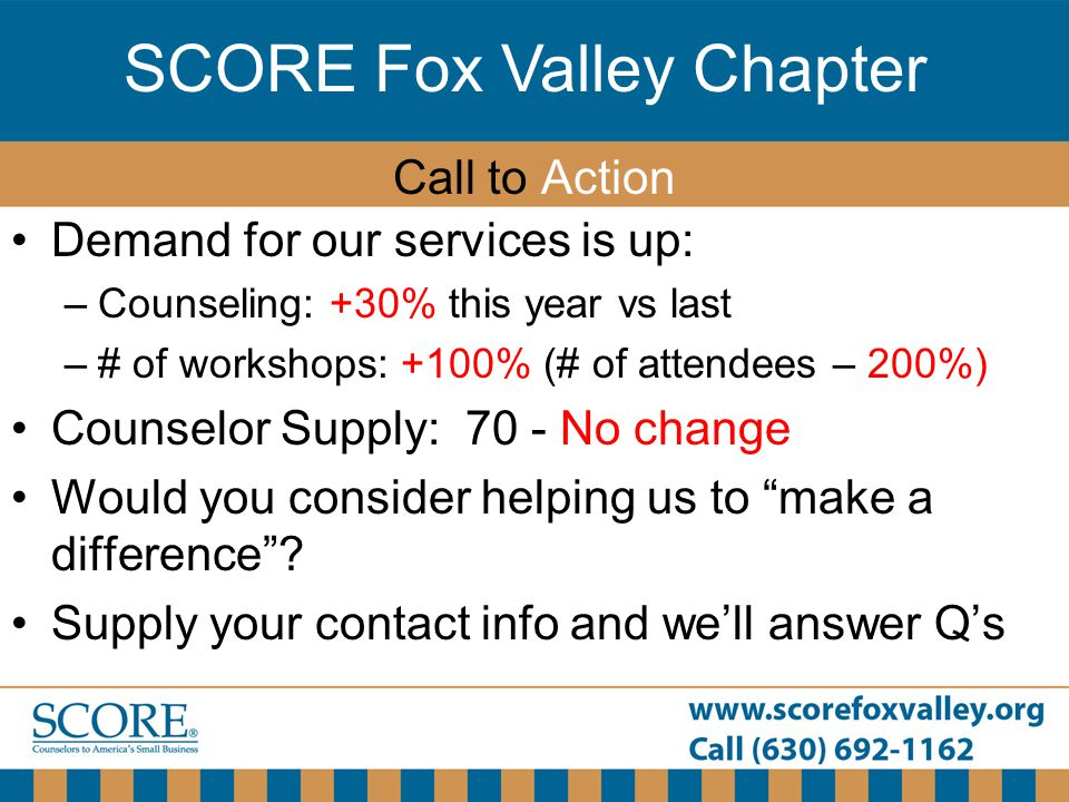 SCORE Fox Valley Chapter Demand for our services is up: –Counseling: +30% this year vs last –# of workshops: +100% (# of attendees – 200%) Counselor S