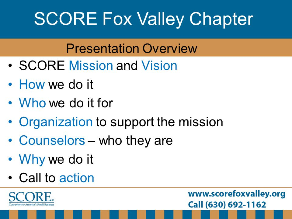 SCORE Fox Valley Chapter SCORE Mission and Vision How we do it Who we do it for Organization to support the mission Counselors – who they are Why we d