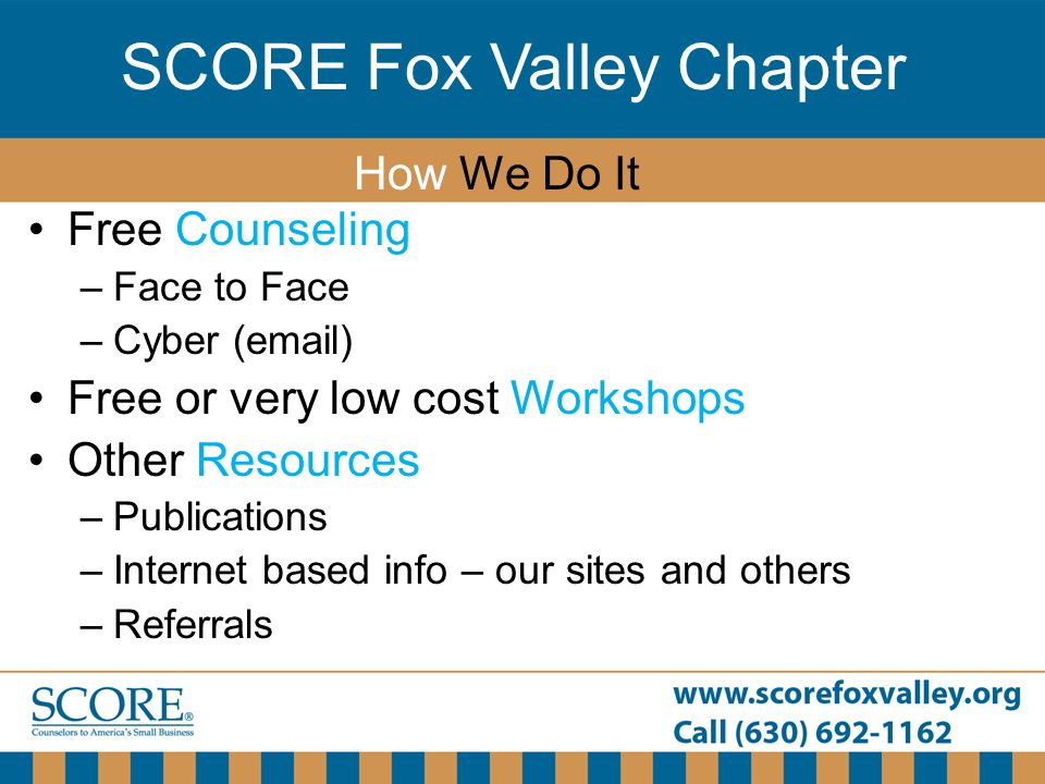 SCORE Fox Valley Chapter Free Counseling –Face to Face –Cyber (email) Free or very low cost Workshops Other Resources –Publications –Internet based info – our sites and others –Referrals How We Do It