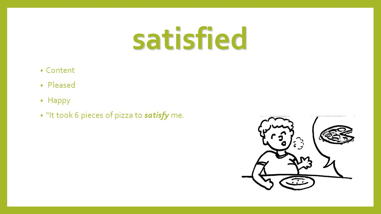satisfied Content Pleased Happy It took 6 pieces of pizza to satisfy me.