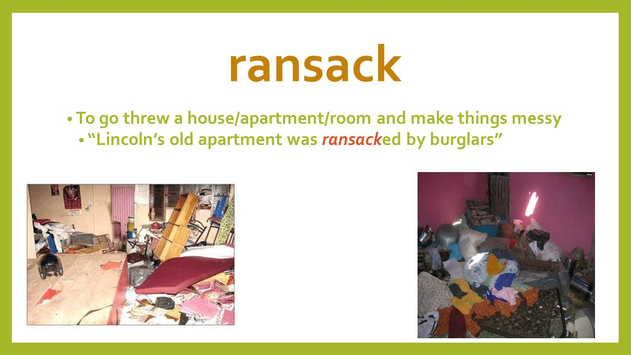 ransack To go threw a house/apartment/room and make things messy Lincoln's old apartment was ransacked by burglars