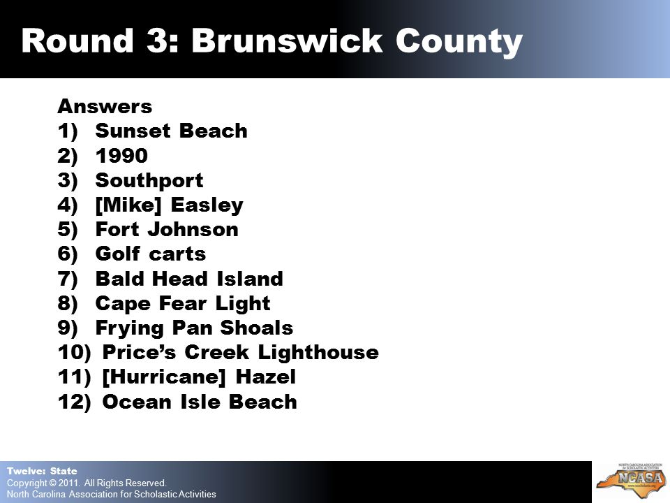 Answers 1)Sunset Beach 2)1990 3)Southport 4)[Mike] Easley 5)Fort Johnson 6)Golf carts 7)Bald Head Island 8)Cape Fear Light 9)Frying Pan Shoals 10) Price's Creek Lighthouse 11) [Hurricane] Hazel 12) Ocean Isle Beach Twelve: State Copyright © 2011.