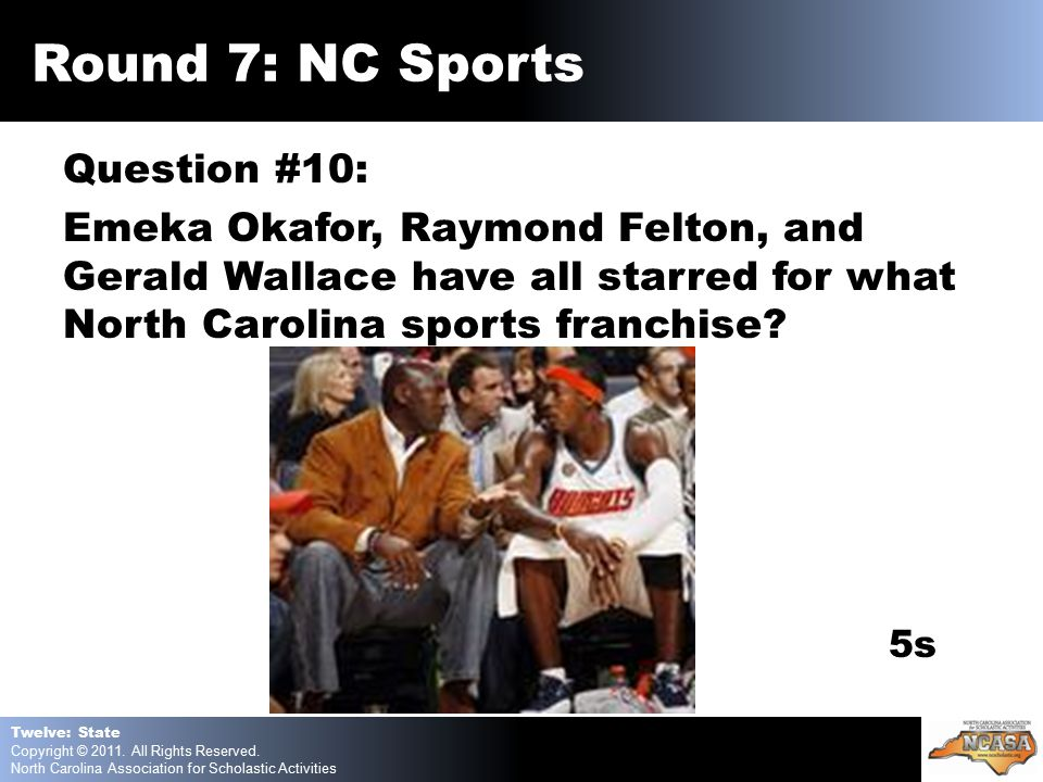 Question #10: Emeka Okafor, Raymond Felton, and Gerald Wallace have all starred for what North Carolina sports franchise.