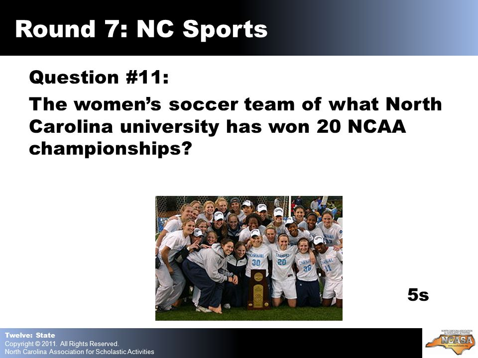 Question #11: The women's soccer team of what North Carolina university has won 20 NCAA championships.