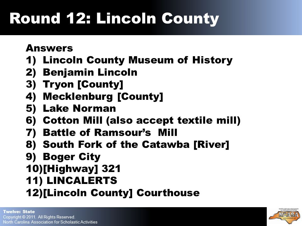 Answers 1)Lincoln County Museum of History 2)Benjamin Lincoln 3)Tryon [County] 4)Mecklenburg [County] 5)Lake Norman 6)Cotton Mill (also accept textile mill) 7)Battle of Ramsour's Mill 8)South Fork of the Catawba [River] 9)Boger City 10)[Highway] 321 11) LINCALERTS 12)[Lincoln County] Courthouse Twelve: State Copyright © 2011.