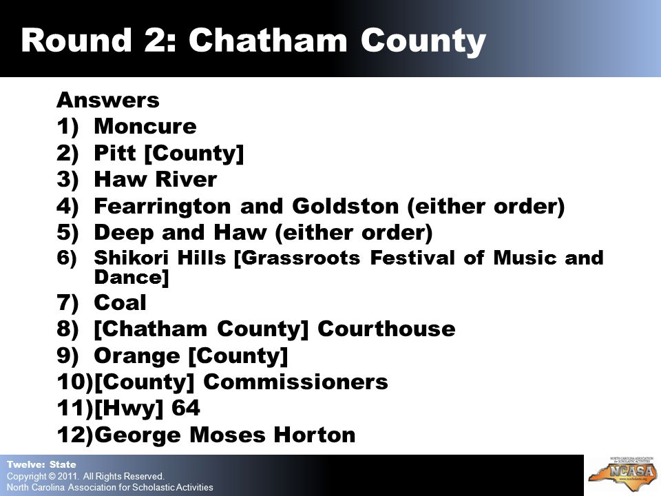 Answers 1)Moncure 2)Pitt [County] 3)Haw River 4)Fearrington and Goldston (either order) 5)Deep and Haw (either order) 6)Shikori Hills [Grassroots Festival of Music and Dance] 7)Coal 8)[Chatham County] Courthouse 9)Orange [County] 10)[County] Commissioners 11)[Hwy] 64 12)George Moses Horton Twelve: State Copyright © 2011.