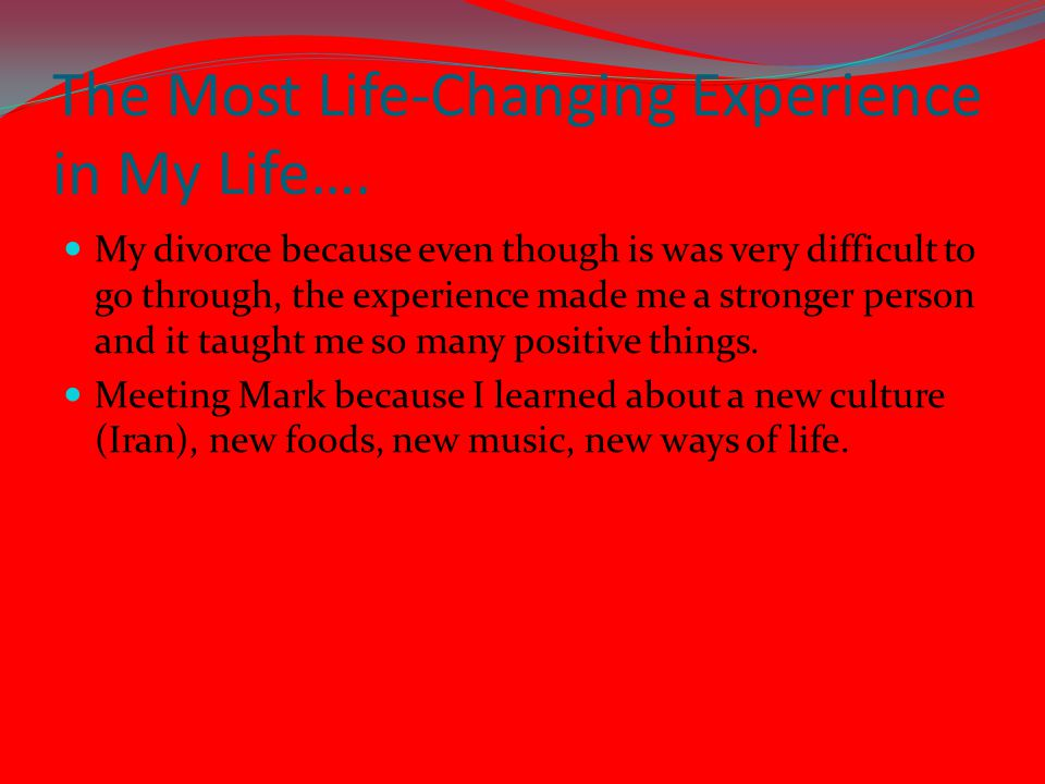 The Most Life-Changing Experience in My Life…. My divorce because even though is was very difficult to go through, the experience made me a stronger p