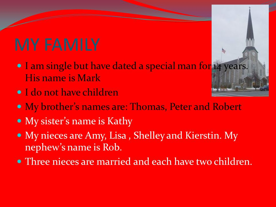 MY FAMILY I am single but have dated a special man for 14 years. His name is Mark I do not have children My brother's names are: Thomas, Peter and Rob