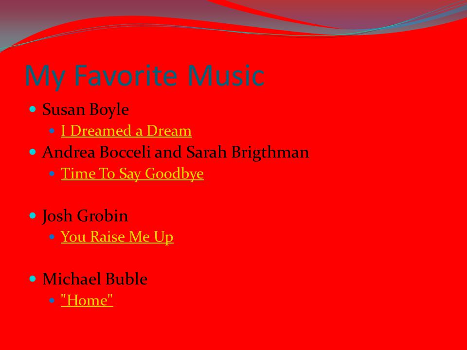 My Favorite Music Susan Boyle I Dreamed a Dream Andrea Bocceli and Sarah Brigthman Time To Say Goodbye Josh Grobin You Raise Me Up Michael Buble