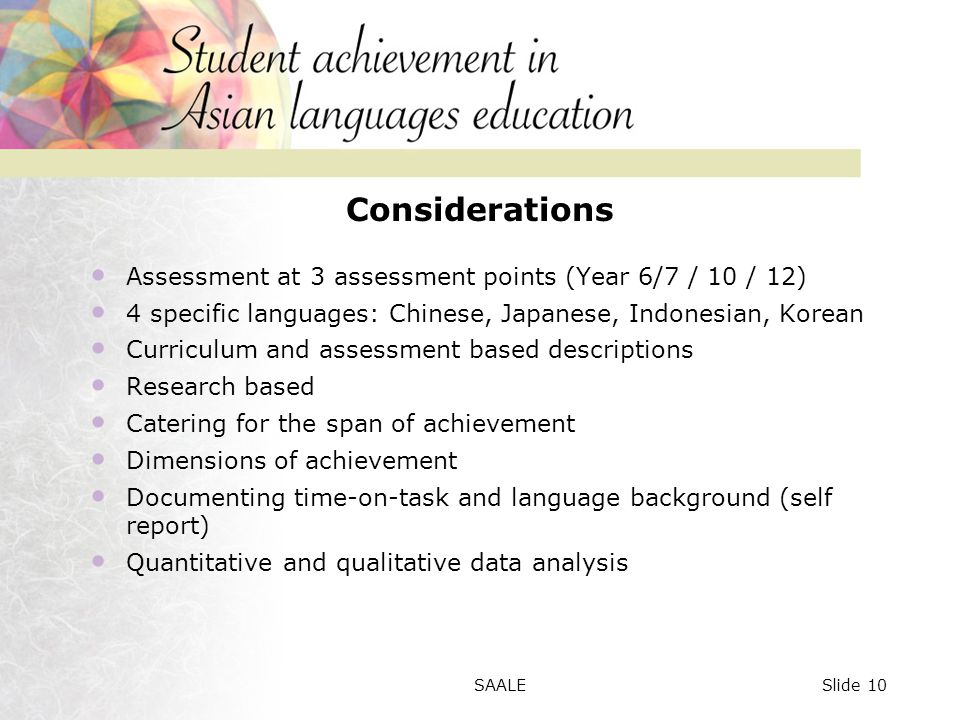 Considerations Assessment at 3 assessment points (Year 6/7 / 10 / 12) 4 specific languages: Chinese, Japanese, Indonesian, Korean Curriculum and assessment based descriptions Research based Catering for the span of achievement Dimensions of achievement Documenting time-on-task and language background (self report) Quantitative and qualitative data analysis Slide 10SAALE