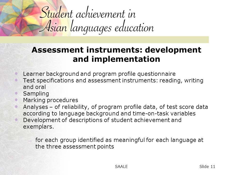 Assessment instruments: development and implementation Learner background and program profile questionnaire Test specifications and assessment instruments: reading, writing and oral Sampling Marking procedures Analyses – of reliability, of program profile data, of test score data according to language background and time-on-task variables Development of descriptions of student achievement and exemplars.