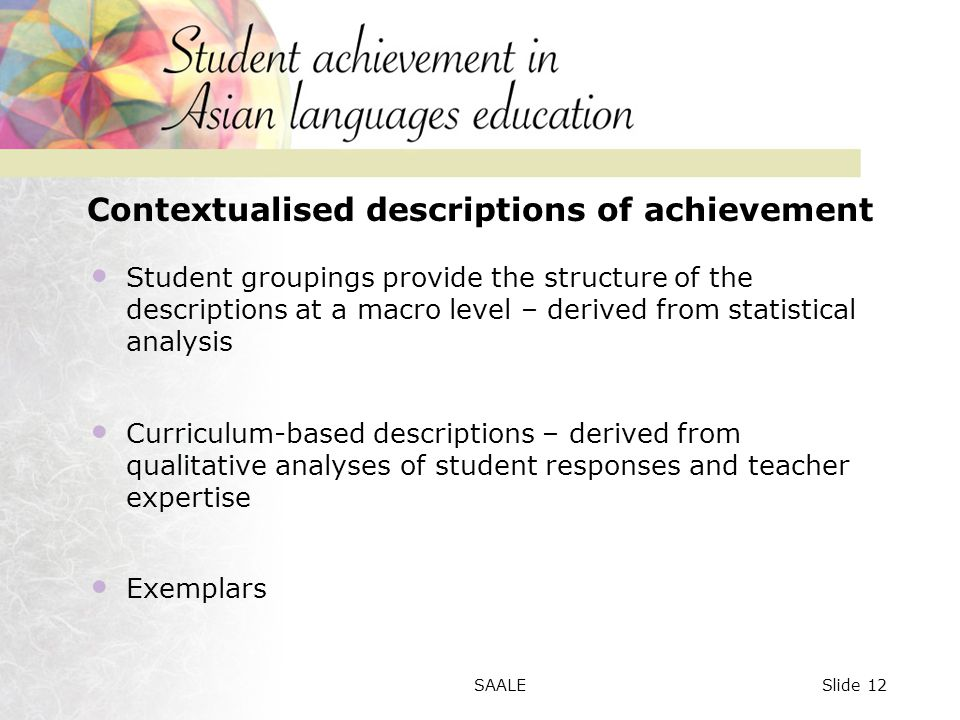Contextualised descriptions of achievement Student groupings provide the structure of the descriptions at a macro level – derived from statistical analysis Curriculum-based descriptions – derived from qualitative analyses of student responses and teacher expertise Exemplars Slide 12SAALE