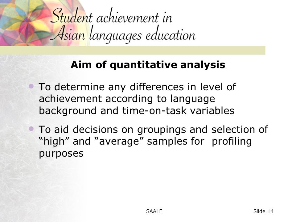 Aim of quantitative analysis To determine any differences in level of achievement according to language background and time-on-task variables To aid decisions on groupings and selection of high and average samples for profiling purposes Slide 14SAALE