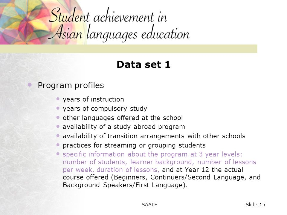 Data set 1 Program profiles years of instruction years of compulsory study other languages offered at the school availability of a study abroad program availability of transition arrangements with other schools practices for streaming or grouping students specific information about the program at 3 year levels: number of students, learner background, number of lessons per week, duration of lessons, and at Year 12 the actual course offered (Beginners, Continuers/Second Language, and Background Speakers/First Language).