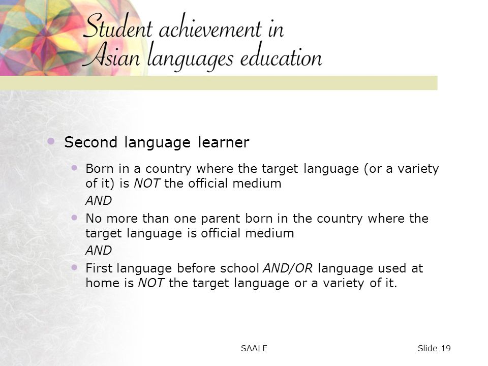 Second language learner Born in a country where the target language (or a variety of it) is NOT the official medium AND No more than one parent born in the country where the target language is official medium AND First language before school AND/OR language used at home is NOT the target language or a variety of it.