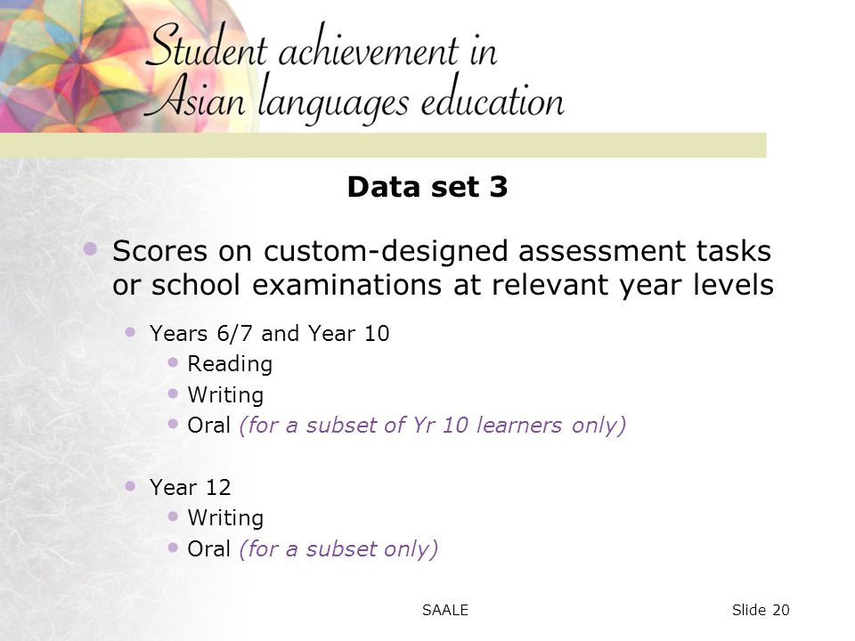 Data set 3 Scores on custom-designed assessment tasks or school examinations at relevant year levels Years 6/7 and Year 10 Reading Writing Oral (for a subset of Yr 10 learners only) Year 12 Writing Oral (for a subset only) Slide 20SAALE