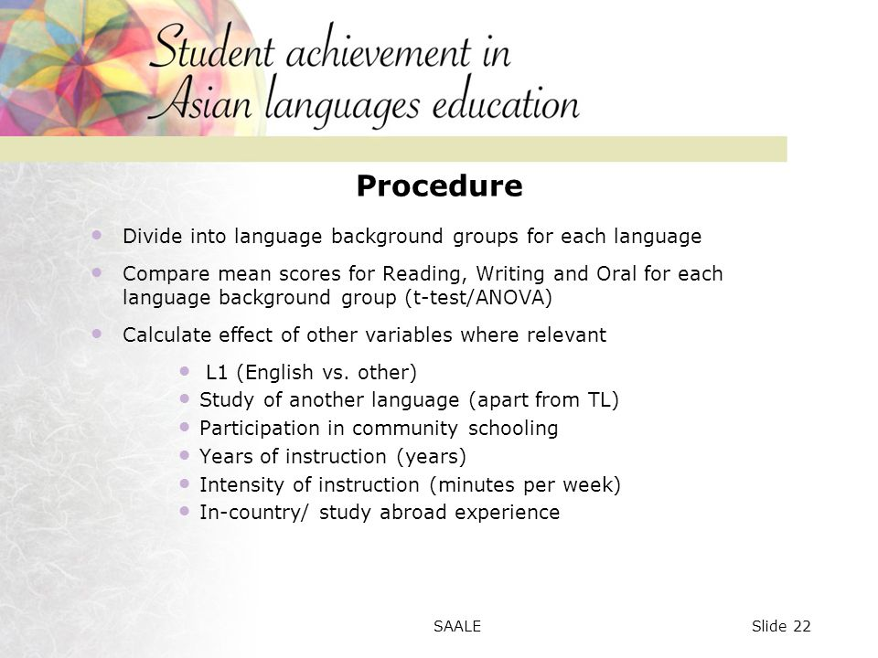 Procedure Divide into language background groups for each language Compare mean scores for Reading, Writing and Oral for each language background group (t-test/ANOVA) Calculate effect of other variables where relevant L1 (English vs.