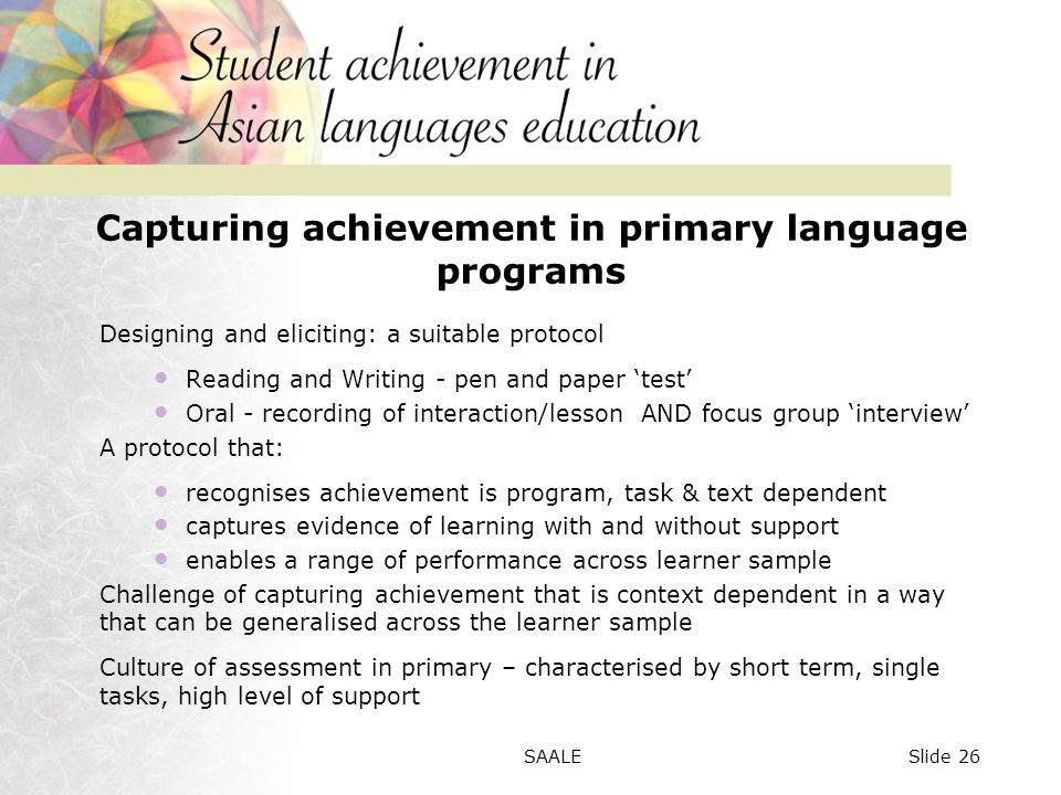 Capturing achievement in primary language programs Designing and eliciting: a suitable protocol Reading and Writing - pen and paper 'test' Oral - recording of interaction/lesson AND focus group 'interview' A protocol that: recognises achievement is program, task & text dependent captures evidence of learning with and without support enables a range of performance across learner sample Challenge of capturing achievement that is context dependent in a way that can be generalised across the learner sample Culture of assessment in primary – characterised by short term, single tasks, high level of support Slide 26SAALE