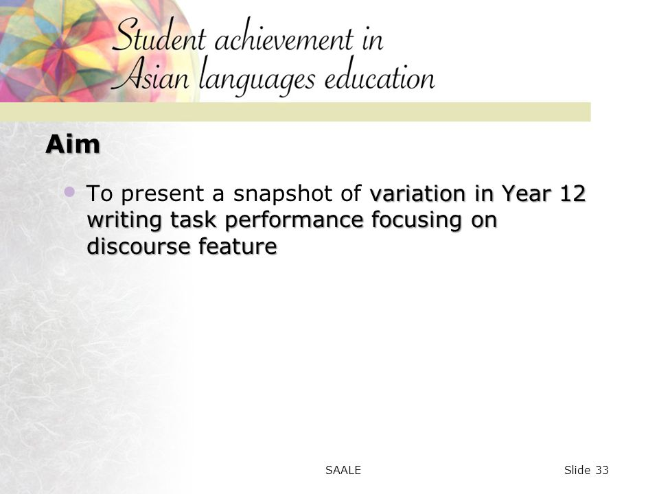 Aim variation in Year 12 writing task performance focusing on discourse feature To present a snapshot of variation in Year 12 writing task performance focusing on discourse feature Slide 33SAALE