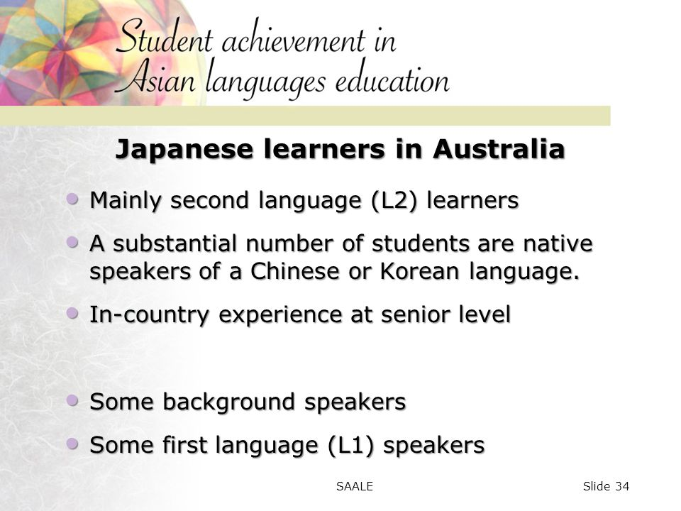 Japanese learners in Australia Mainly second language (L2) learners Mainly second language (L2) learners A substantial number of students are native speakers of a Chinese or Korean language.