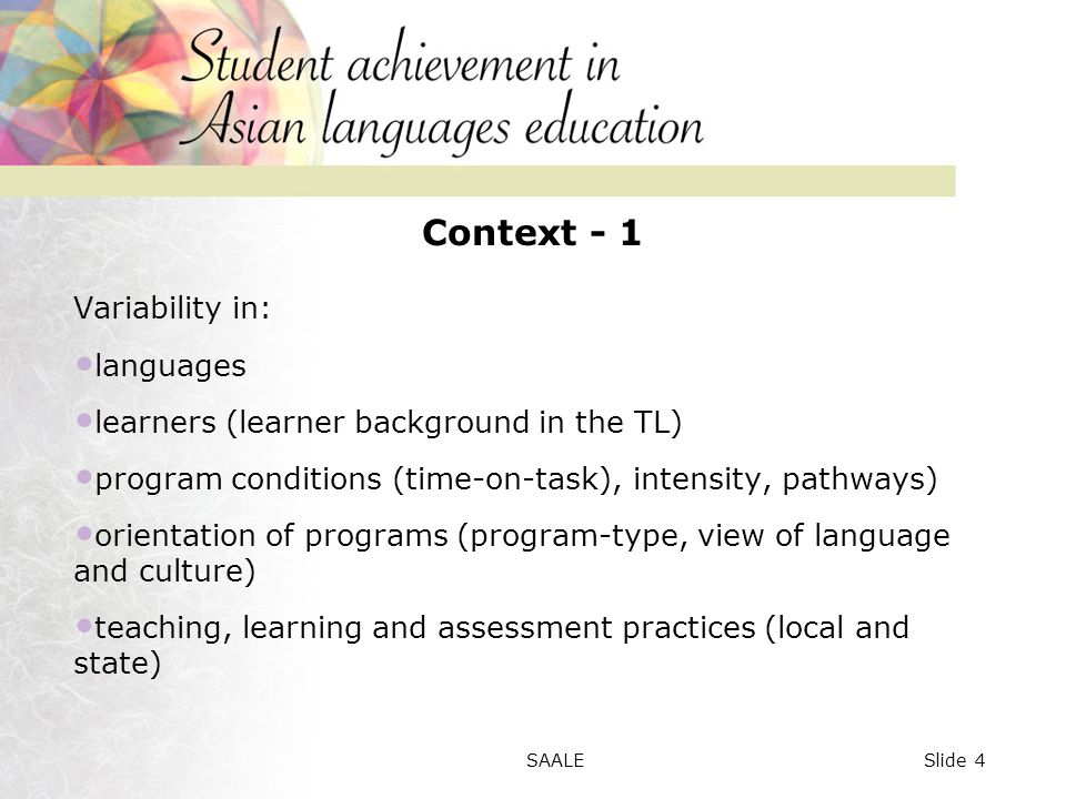 Context - 1 Variability in: languages learners (learner background in the TL) program conditions (time-on-task), intensity, pathways) orientation of programs (program-type, view of language and culture) teaching, learning and assessment practices (local and state) Slide 4SAALE
