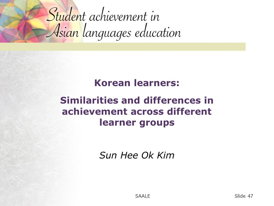 Korean learners: Similarities and differences in achievement across different learner groups Sun Hee Ok Kim Slide 47SAALE