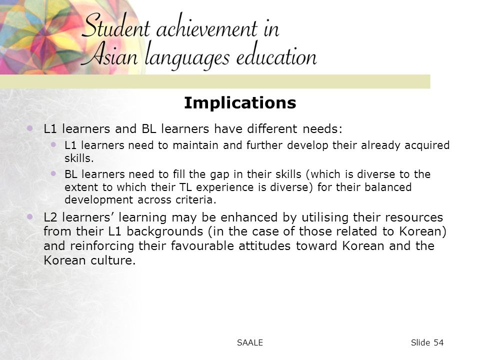 Implications L1 learners and BL learners have different needs: L1 learners need to maintain and further develop their already acquired skills.
