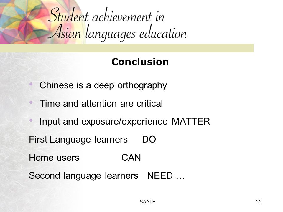 Conclusion Chinese is a deep orthography Time and attention are critical Input and exposure/experience MATTER First Language learners DO Home users CAN Second language learners NEED … 66SAALE