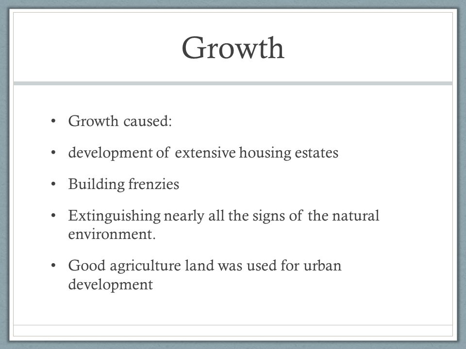 Growth Growth caused: development of extensive housing estates Building frenzies Extinguishing nearly all the signs of the natural environment.