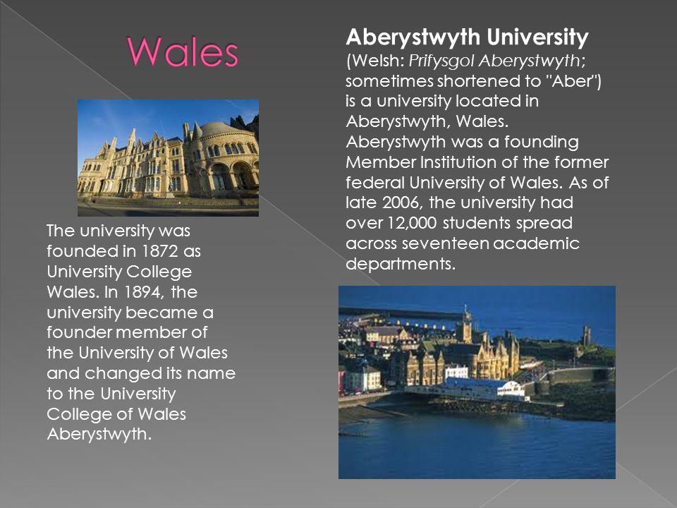 Aberystwyth University (Welsh: Prifysgol Aberystwyth; sometimes shortened to Aber ) is a university located in Aberystwyth, Wales.