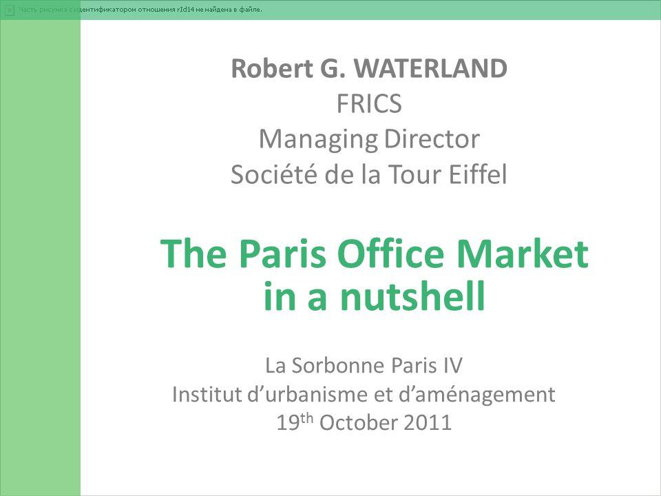 Robert G. WATERLAND FRICS Managing Director Société de la Tour Eiffel The Paris Office Market in a nutshell La Sorbonne Paris IV Institut d'urbanisme