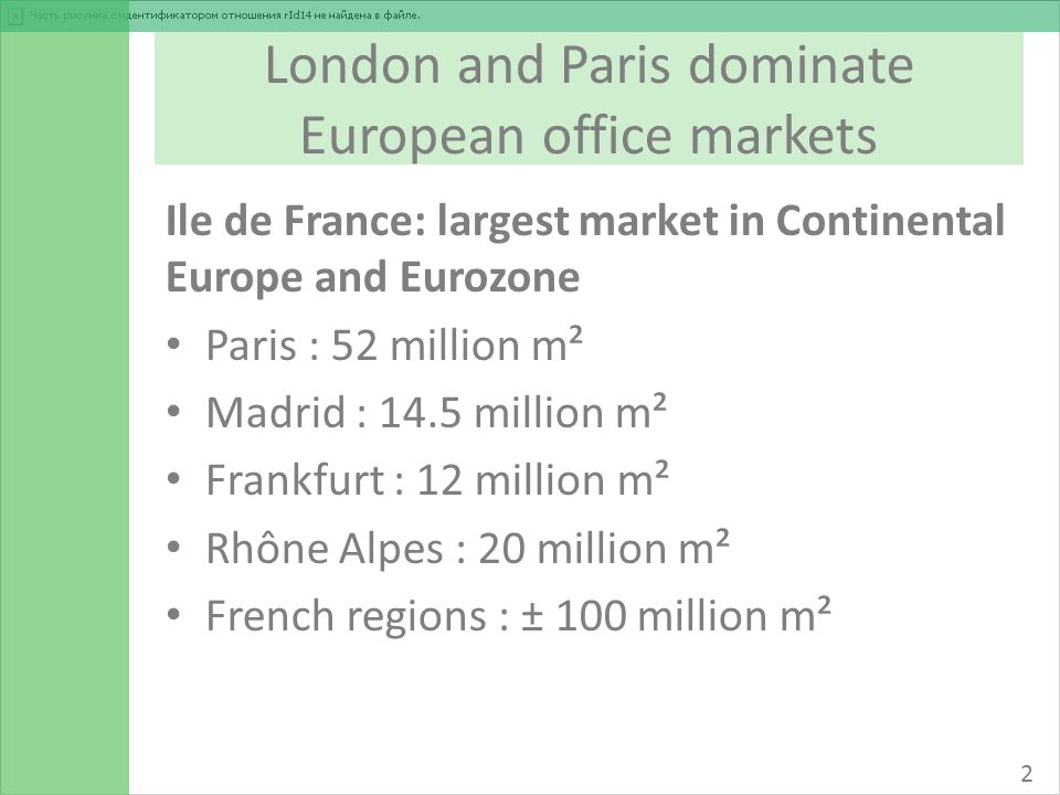 London and Paris dominate European office markets Ile de France: largest market in Continental Europe and Eurozone Paris : 52 million m² Madrid : 14.5 million m² Frankfurt : 12 million m² Rhône Alpes : 20 million m² French regions : ± 100 million m² 2