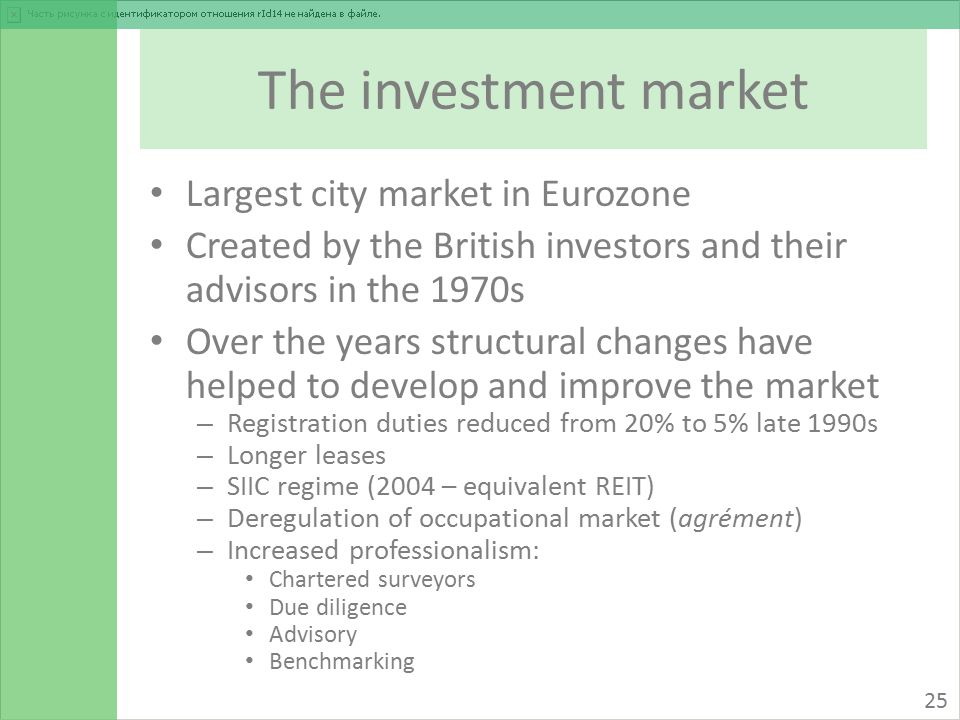 The investment market Largest city market in Eurozone Created by the British investors and their advisors in the 1970s Over the years structural changes have helped to develop and improve the market – Registration duties reduced from 20% to 5% late 1990s – Longer leases – SIIC regime (2004 – equivalent REIT) – Deregulation of occupational market (agrément) – Increased professionalism: Chartered surveyors Due diligence Advisory Benchmarking 25
