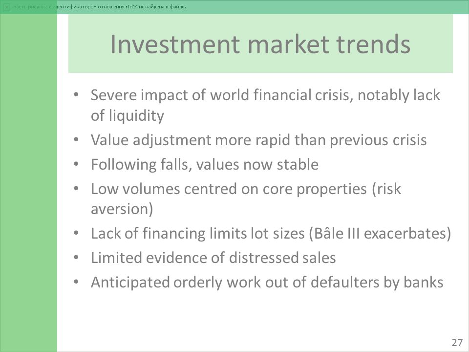 Investment market trends Severe impact of world financial crisis, notably lack of liquidity Value adjustment more rapid than previous crisis Following falls, values now stable Low volumes centred on core properties (risk aversion) Lack of financing limits lot sizes (Bâle III exacerbates) Limited evidence of distressed sales Anticipated orderly work out of defaulters by banks 27