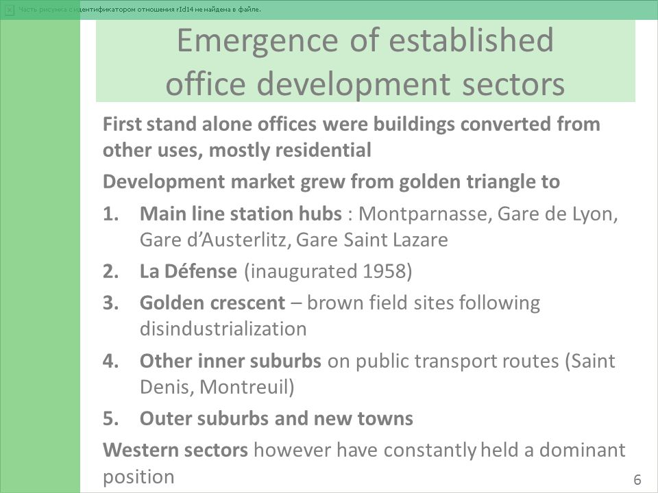 Emergence of established office development sectors First stand alone offices were buildings converted from other uses, mostly residential Development market grew from golden triangle to 1.Main line station hubs : Montparnasse, Gare de Lyon, Gare d'Austerlitz, Gare Saint Lazare 2.La Défense (inaugurated 1958) 3.Golden crescent – brown field sites following disindustrialization 4.Other inner suburbs on public transport routes (Saint Denis, Montreuil) 5.Outer suburbs and new towns Western sectors however have constantly held a dominant position 6