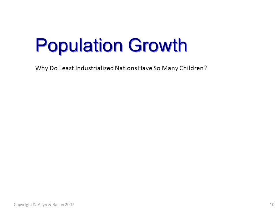 Copyright © Allyn & Bacon 200710 Population Growth Why Do Least Industrialized Nations Have So Many Children?