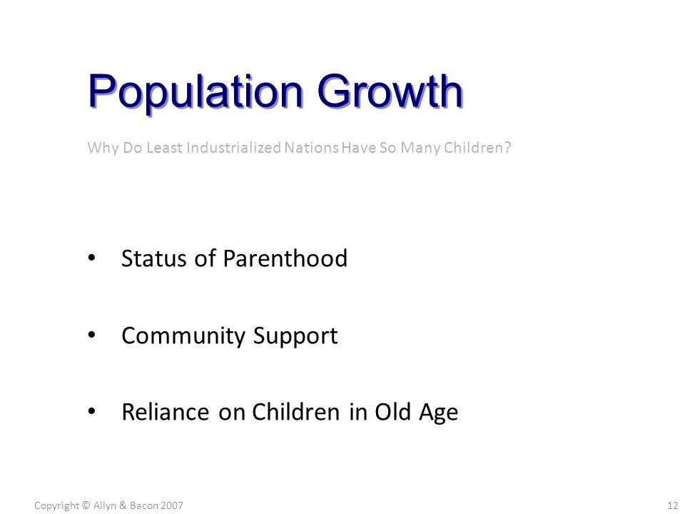 Status of Parenthood Community Support Reliance on Children in Old Age Copyright © Allyn & Bacon 200712 Population Growth Why Do Least Industrialized Nations Have So Many Children