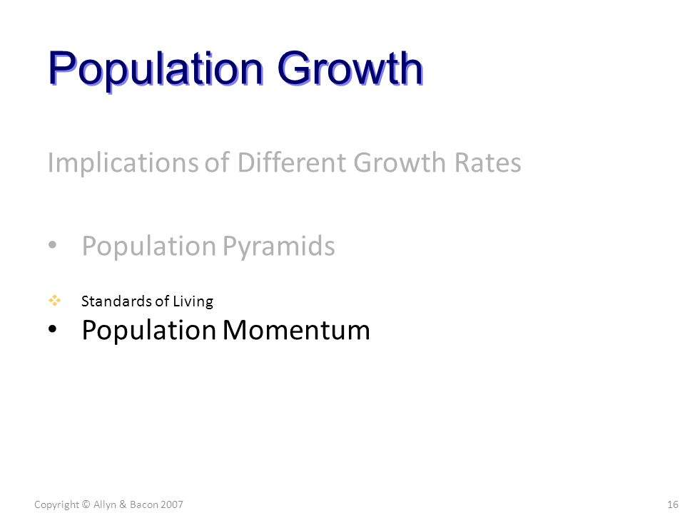 Implications of Different Growth Rates Population Pyramids Population Momentum Copyright © Allyn & Bacon 200716 Population Growth  Standards of Living