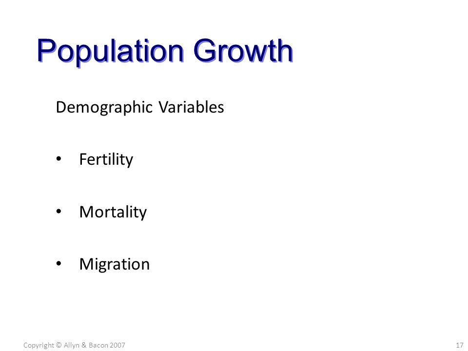 Demographic Variables Fertility Mortality Migration Copyright © Allyn & Bacon 200717 Population Growth