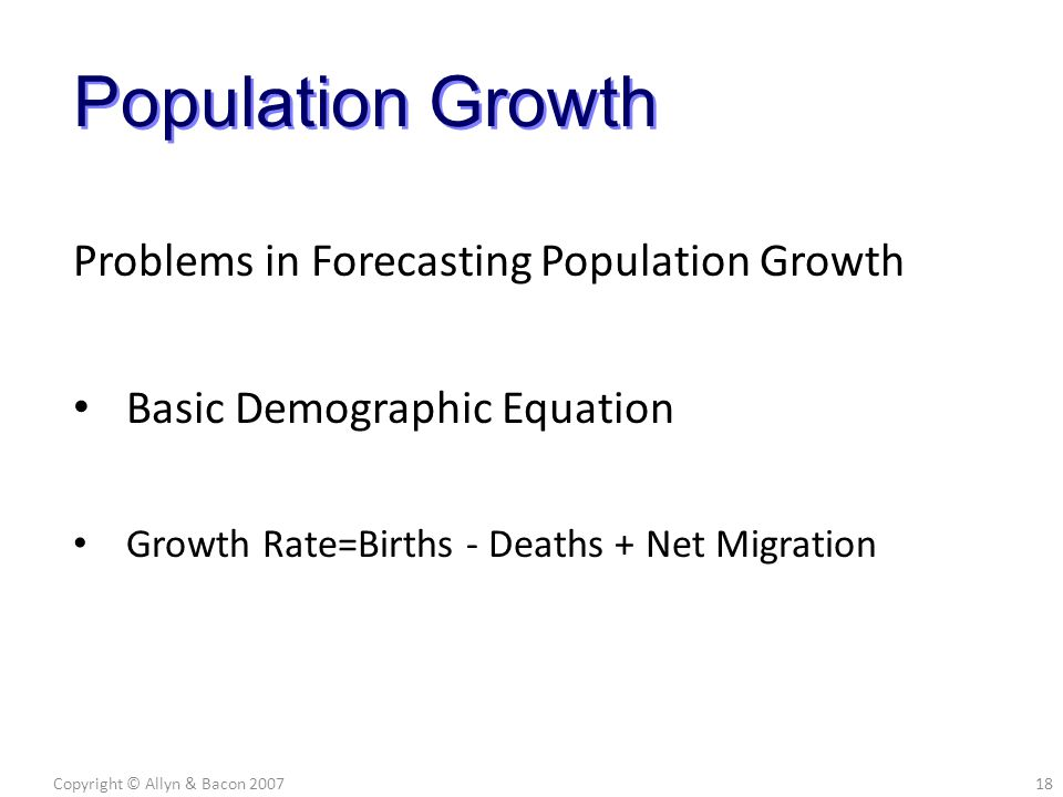 Problems in Forecasting Population Growth Basic Demographic Equation Growth Rate=Births - Deaths + Net Migration Copyright © Allyn & Bacon 200718 Popu