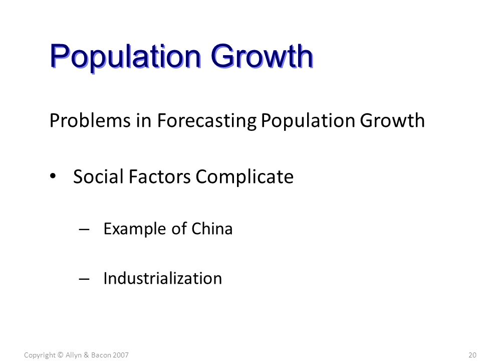 Problems in Forecasting Population Growth Social Factors Complicate – Example of China – Industrialization Copyright © Allyn & Bacon 200720 Population Growth